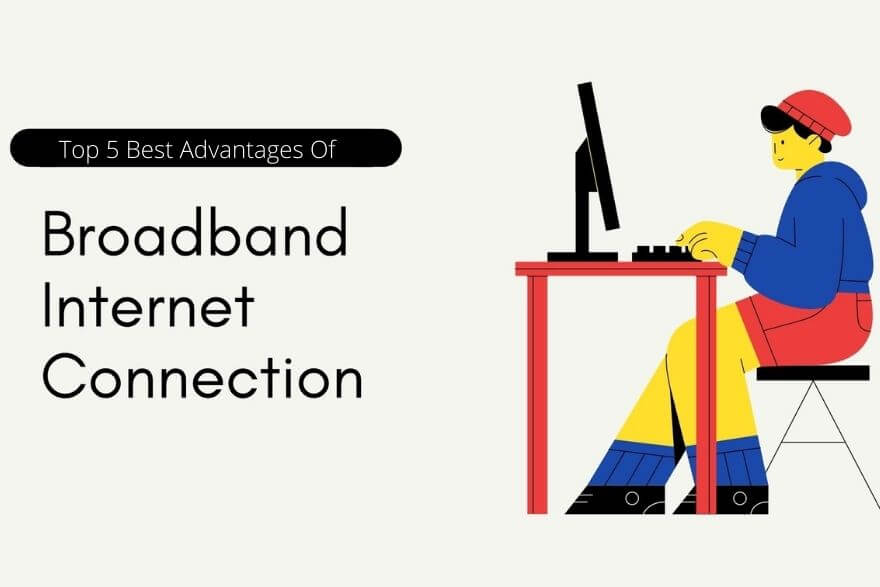 Top 5 Best Advantages of Using Broadband Internet Connection